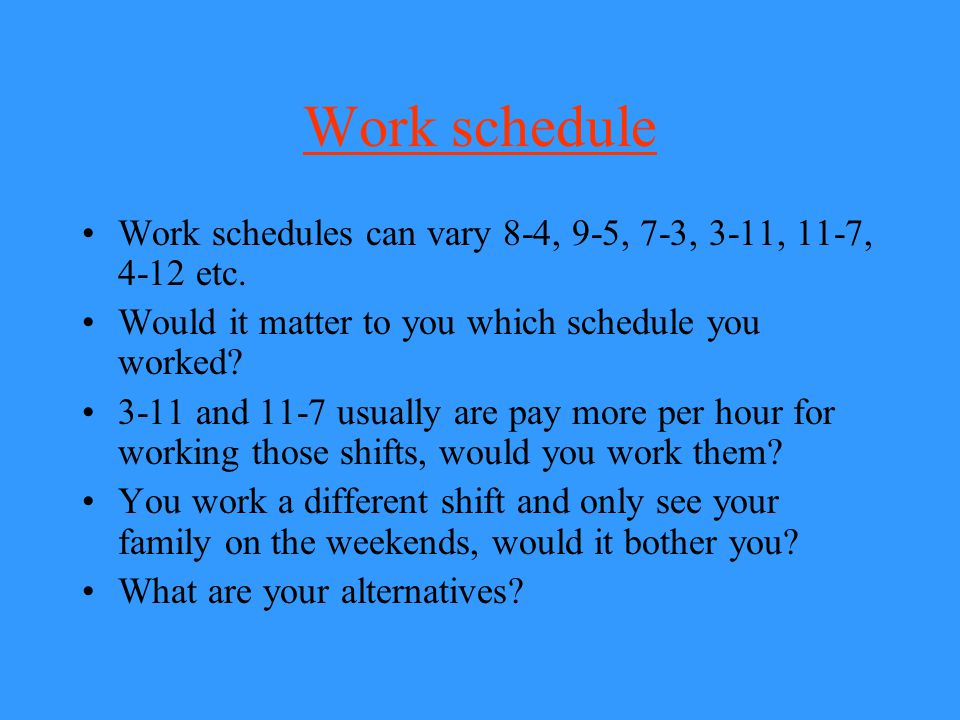 Work schedule Work schedules can vary 8-4, 9-5, 7-3, 3-11, 11-7, 4-12 etc. Would it matter to you which schedule you worked