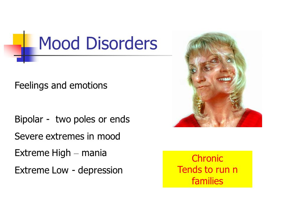 Mood Disorders Feelings and emotions Bipolar - two poles or ends