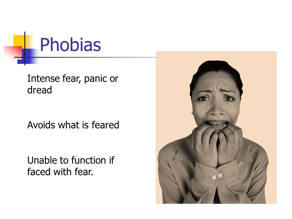Phobias Intense fear, panic or dread Avoids what is feared