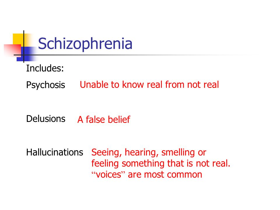 Schizophrenia Includes: Psychosis Unable to know real from not real