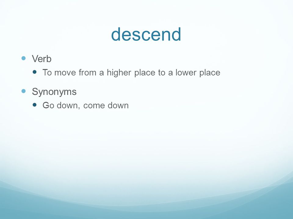 descend Verb Synonyms To move from a higher place to a lower place
