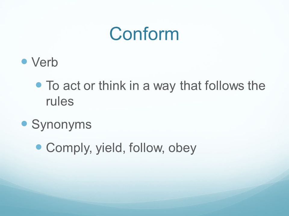 Conform Verb To act or think in a way that follows the rules Synonyms