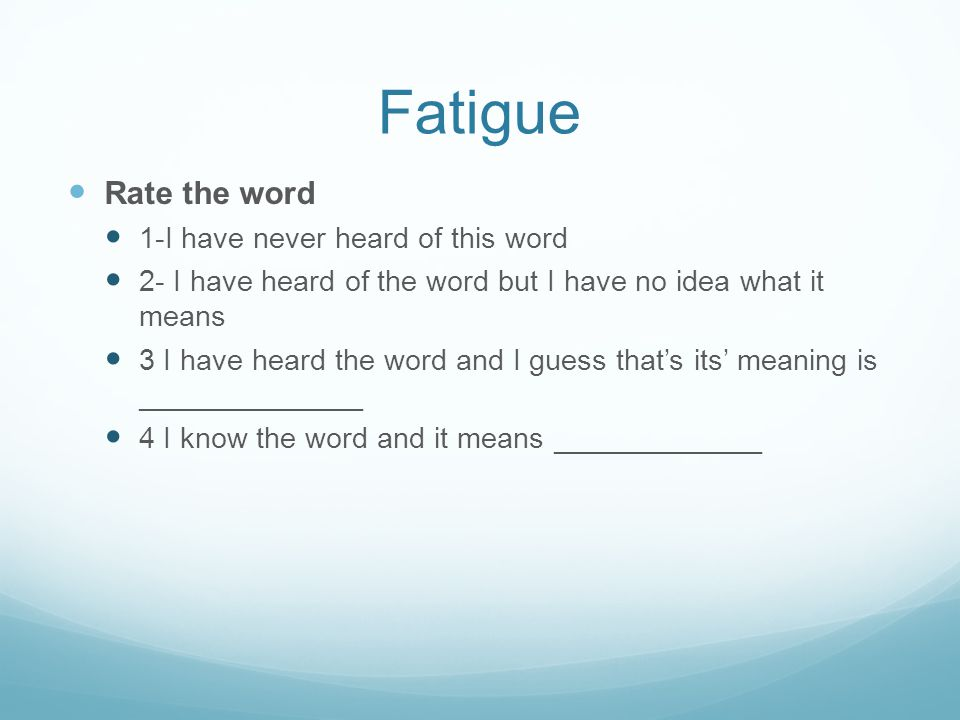 Fatigue Rate the word 1-I have never heard of this word