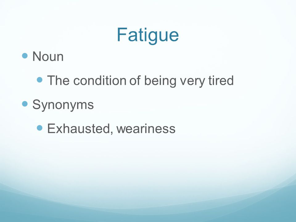 Fatigue Noun The condition of being very tired Synonyms