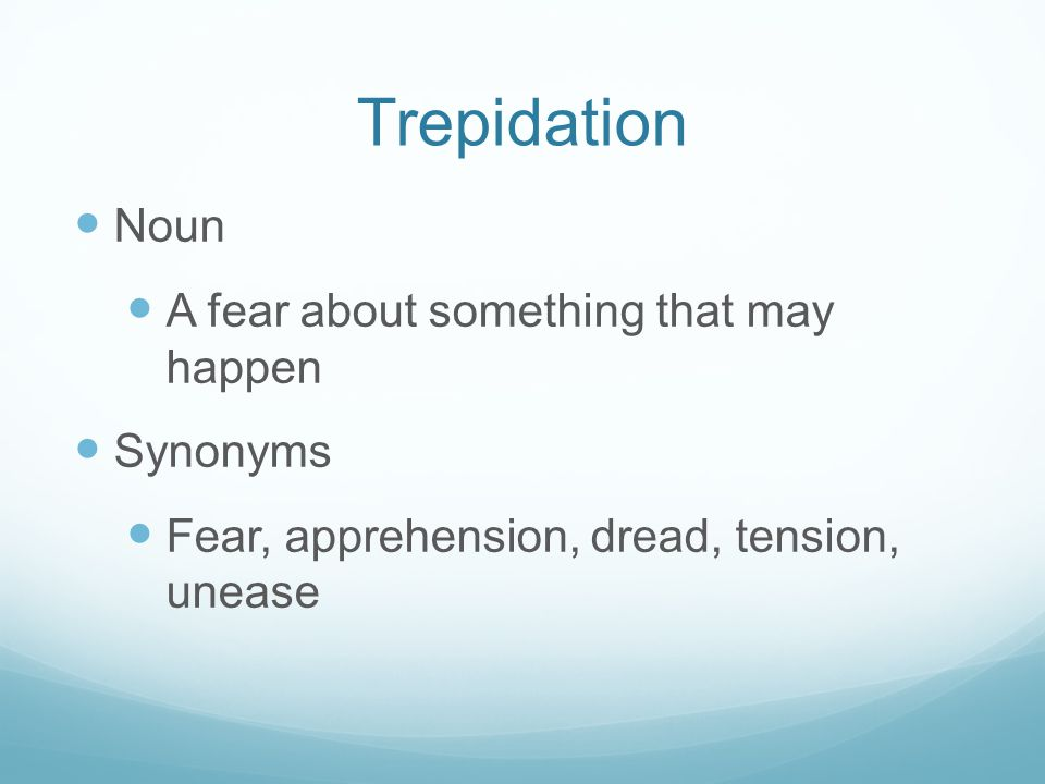 Trepidation Noun A fear about something that may happen Synonyms