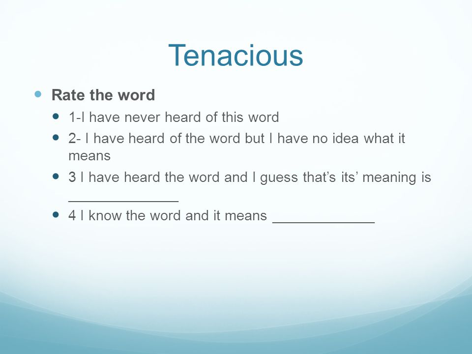 Tenacious Rate the word 1-I have never heard of this word