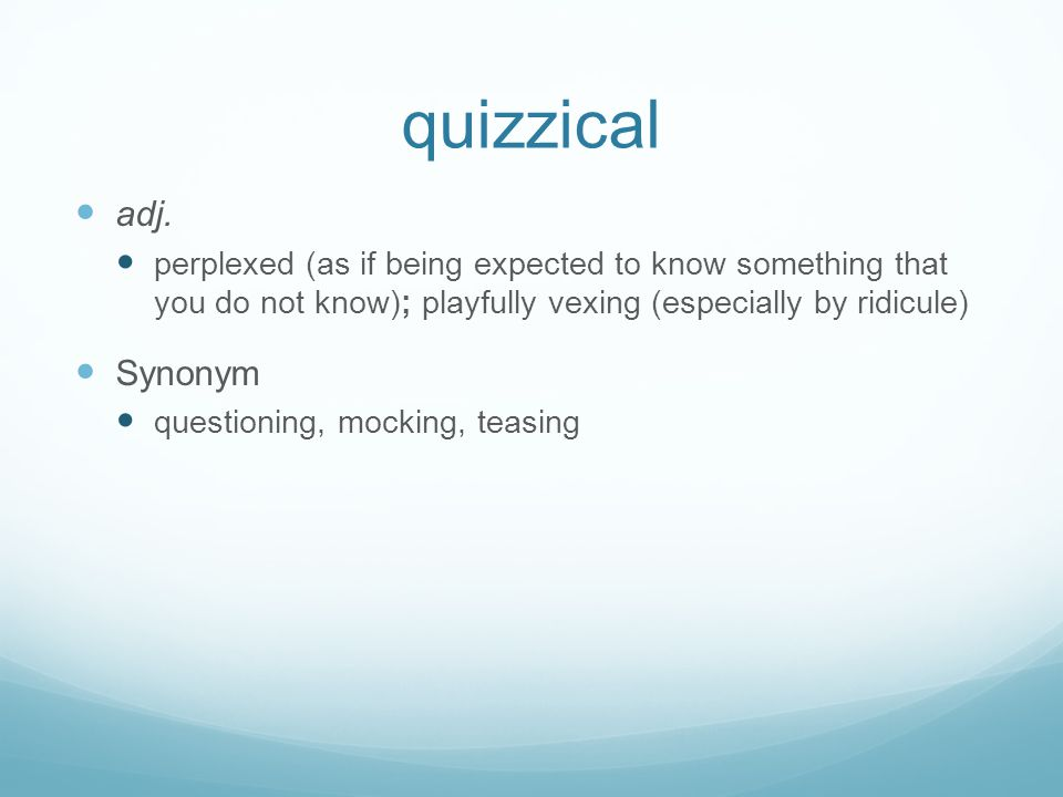 quizzical adj. perplexed (as if being expected to know something that you do not know); playfully vexing (especially by ridicule)