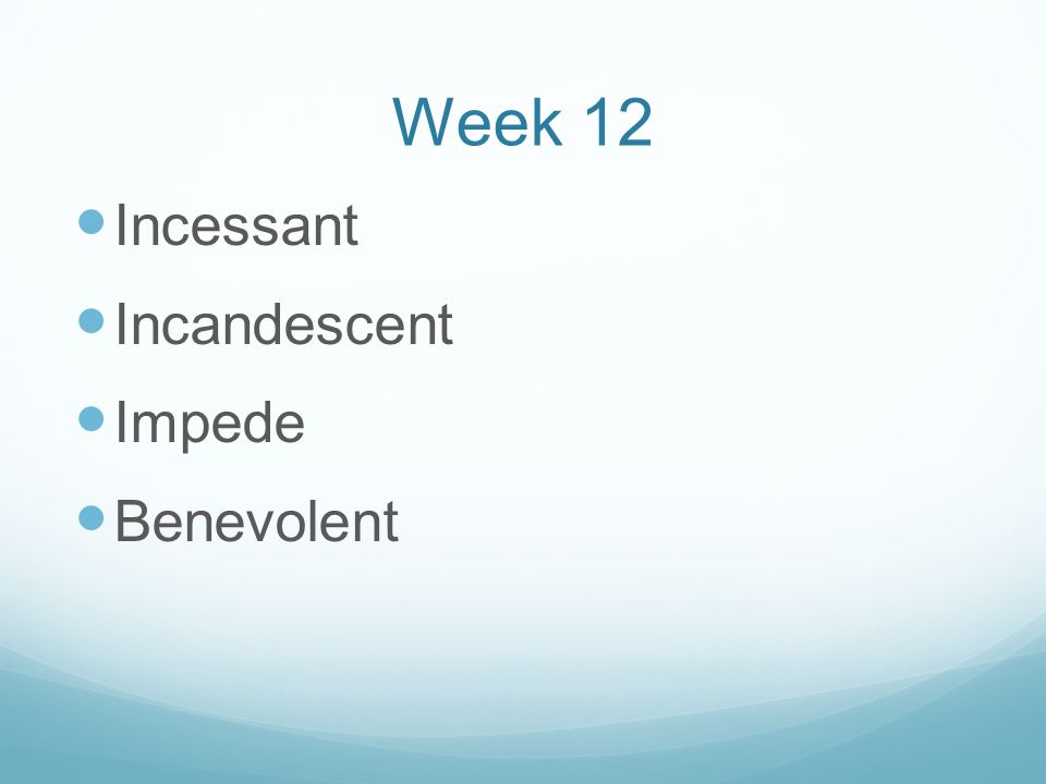 Week 12 Incessant Incandescent Impede Benevolent