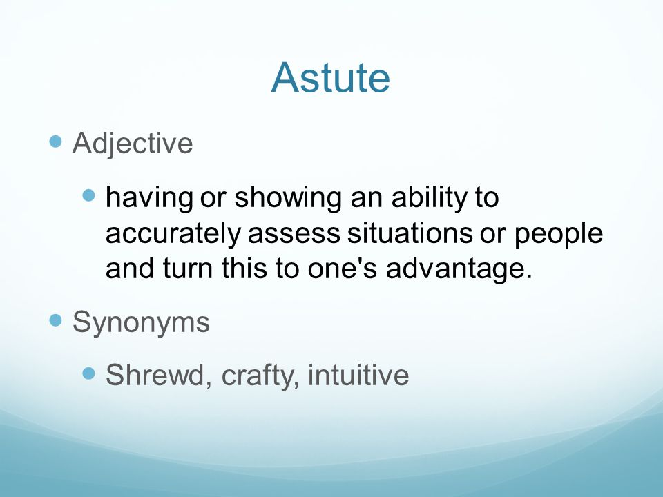 Astute Adjective. having or showing an ability to accurately assess situations or people and turn this to one s advantage.