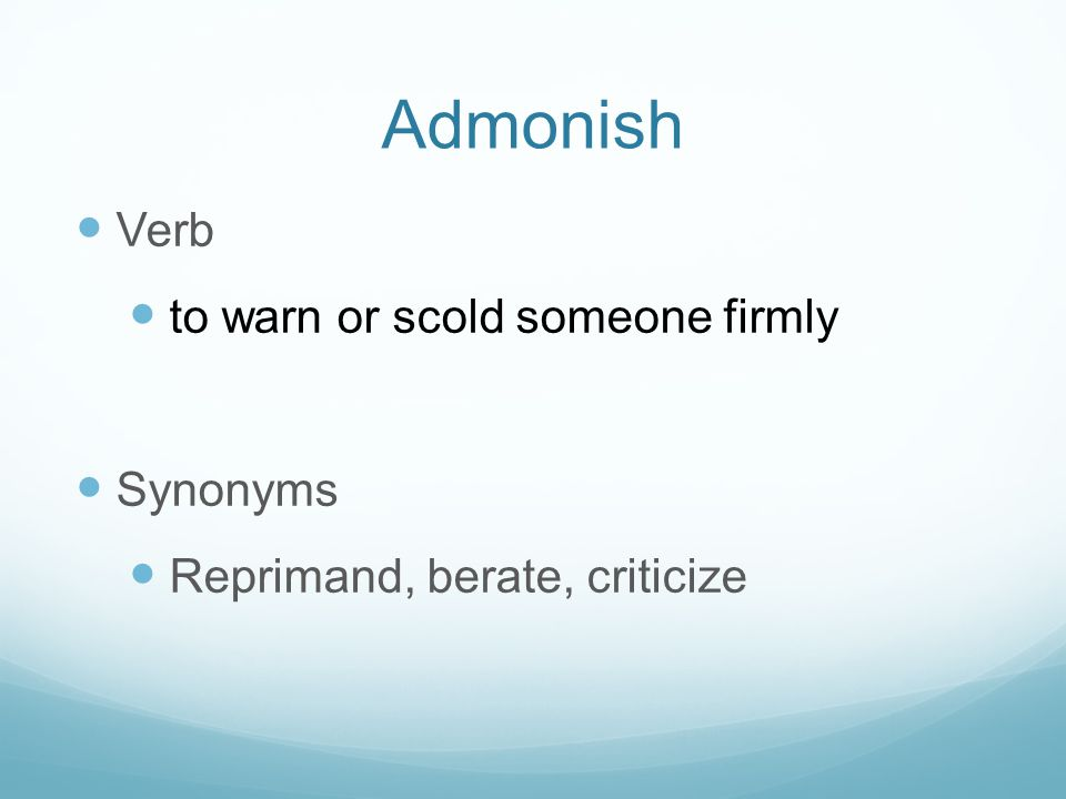 Admonish Verb to warn or scold someone firmly Synonyms