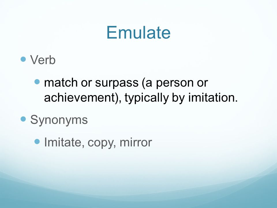 Emulate Verb. match or surpass (a person or achievement), typically by imitation.
