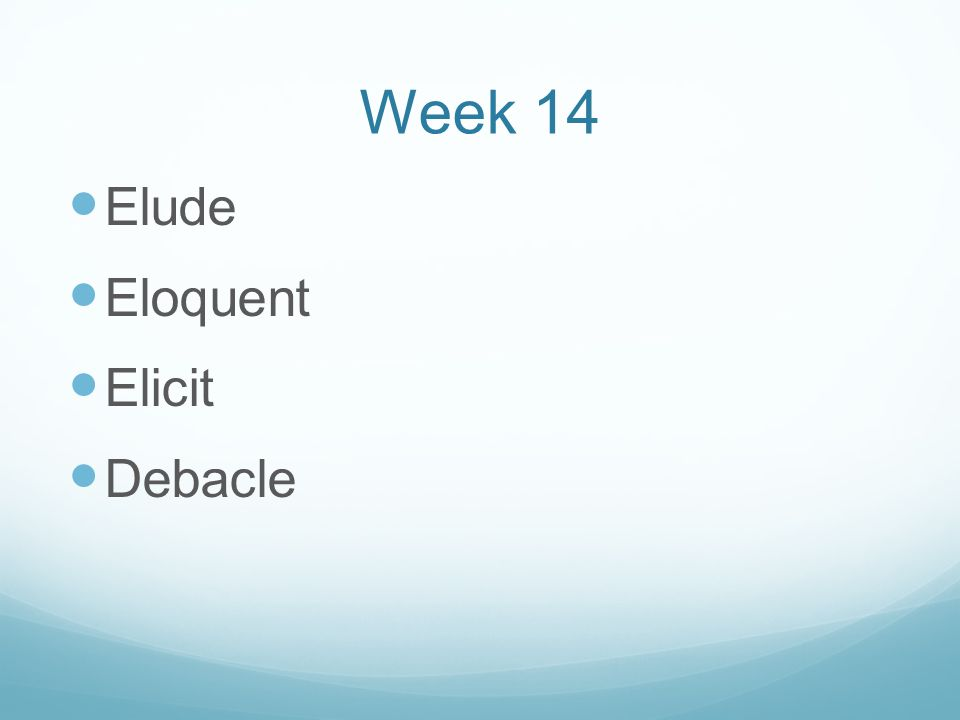 Week 14 Elude Eloquent Elicit Debacle