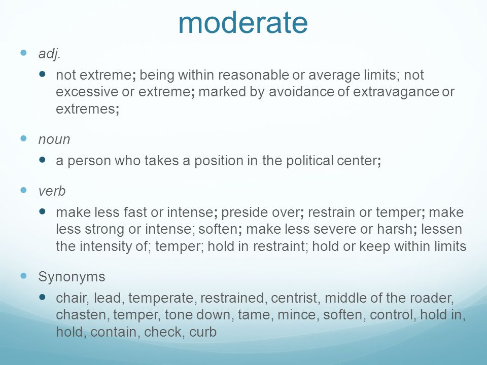 moderate adj. not extreme; being within reasonable or average limits; not excessive or extreme; marked by avoidance of extravagance or extremes;