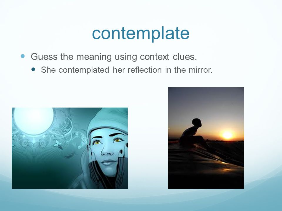 contemplate Guess the meaning using context clues.