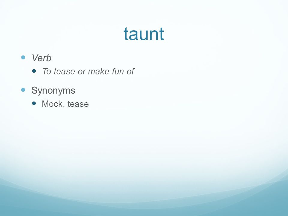 taunt Verb To tease or make fun of Synonyms Mock, tease
