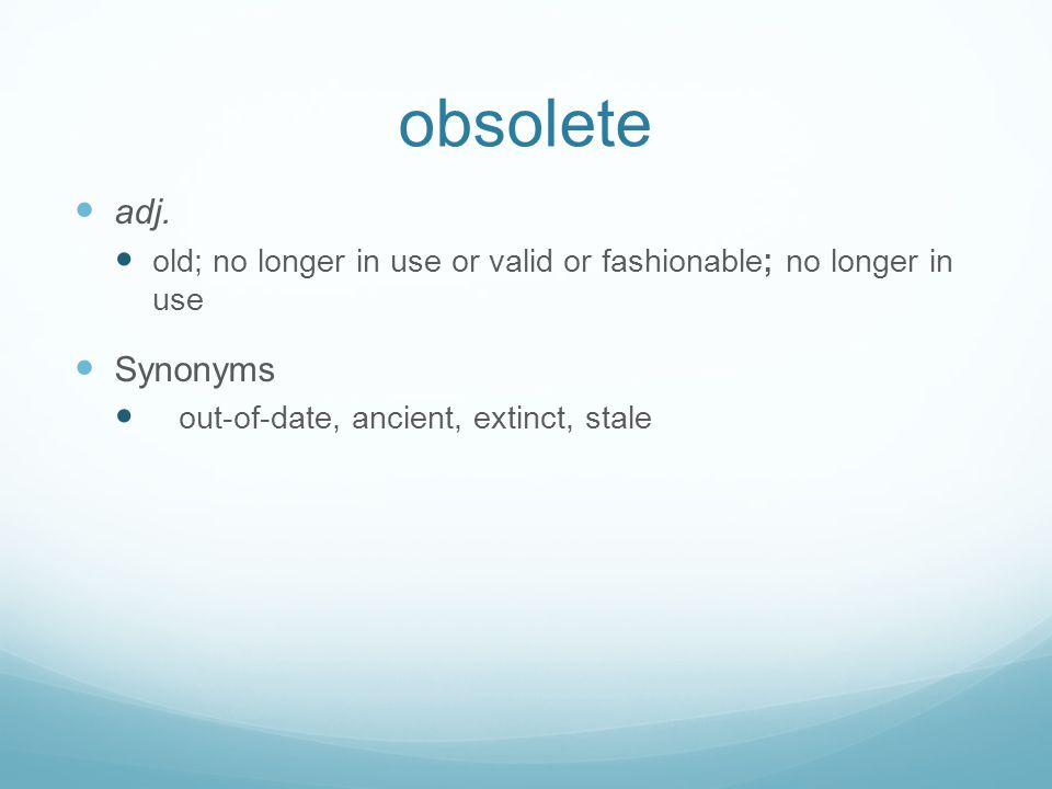 obsolete adj. old; no longer in use or valid or fashionable; no longer in use.