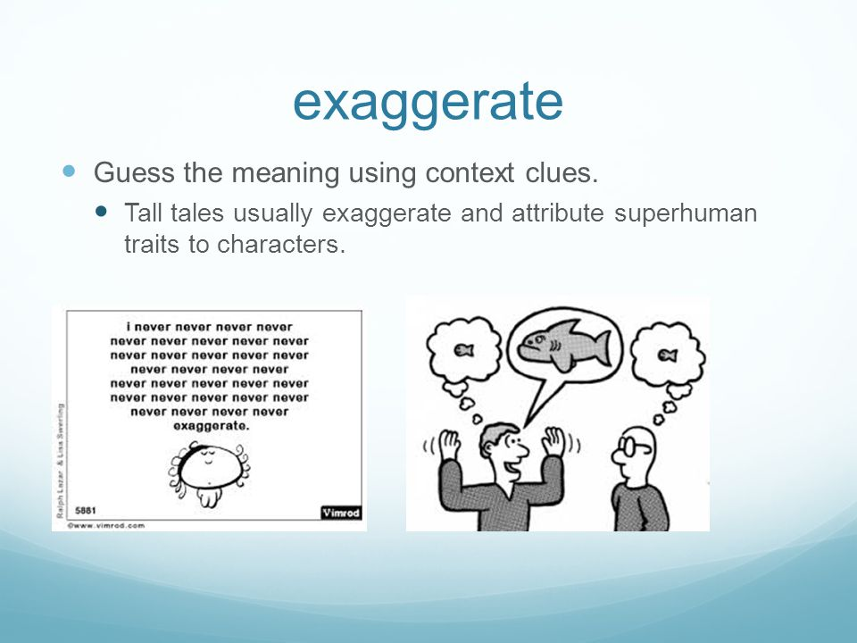 exaggerate Guess the meaning using context clues.