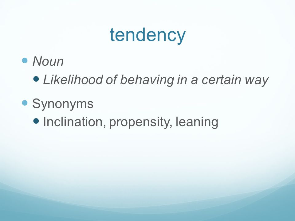 tendency Noun Likelihood of behaving in a certain way Synonyms