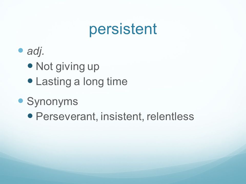 persistent adj. Not giving up Lasting a long time Synonyms