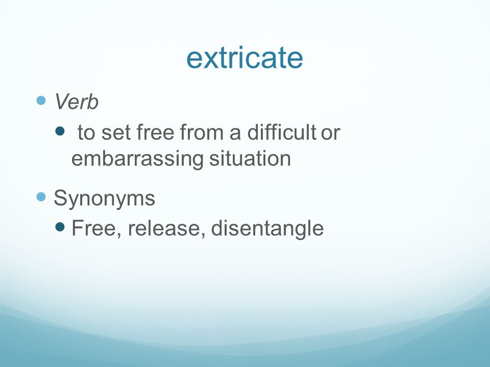extricate Verb to set free from a difficult or embarrassing situation