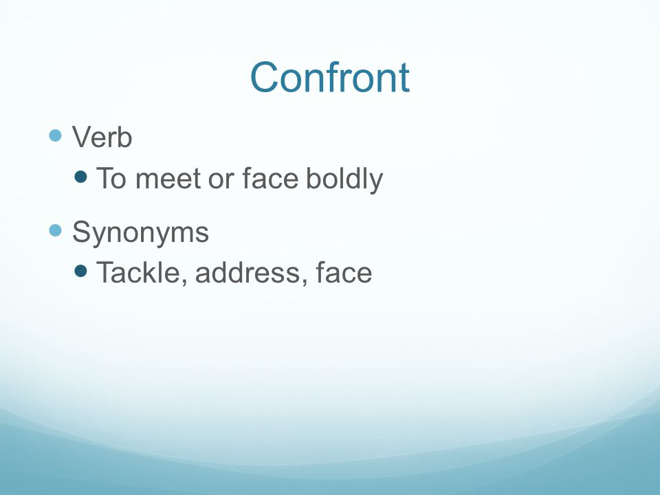 Confront Verb To meet or face boldly Synonyms Tackle, address, face