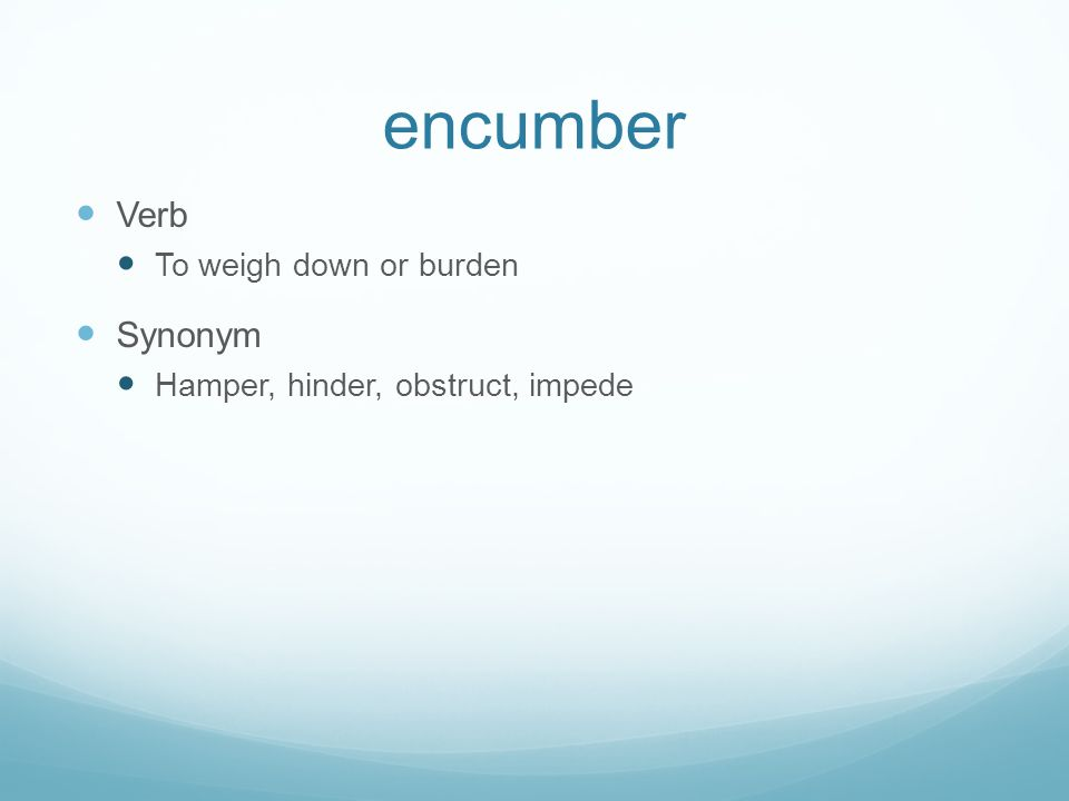 encumber Verb Synonym To weigh down or burden