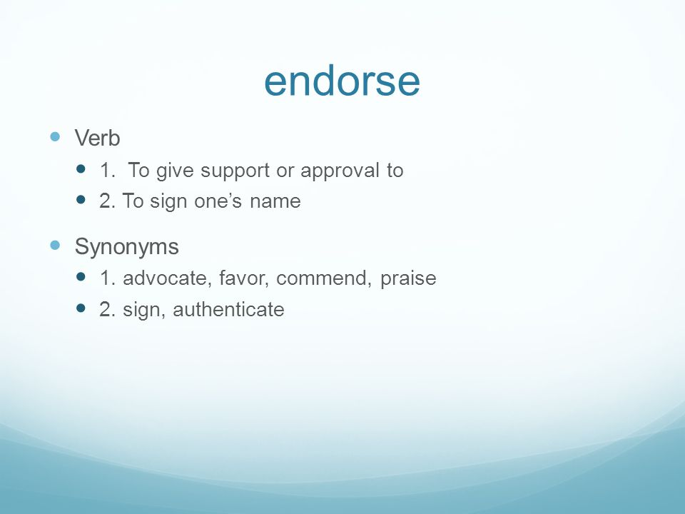 endorse Verb Synonyms 1. To give support or approval to