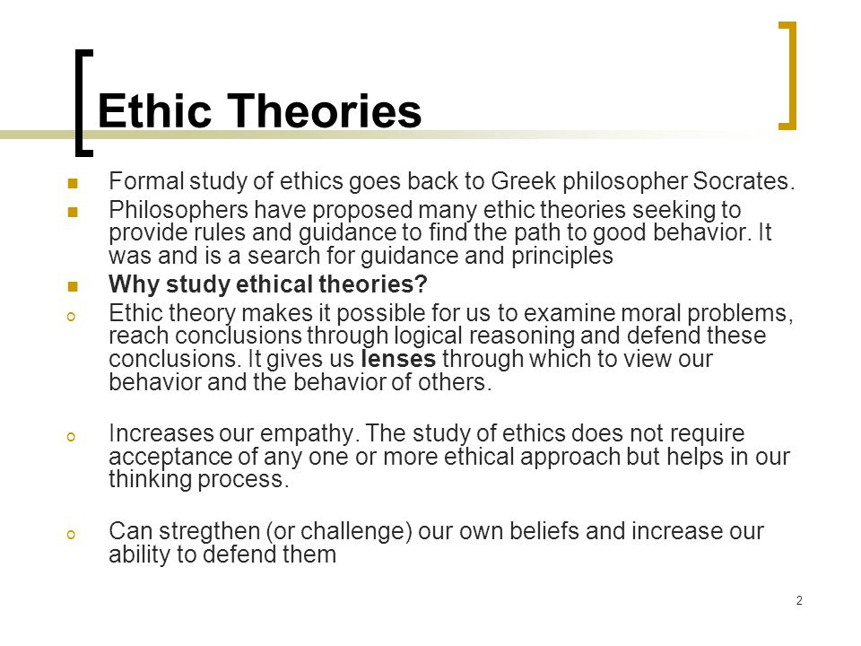 Ethic Theories Formal study of ethics goes back to Greek philosopher Socrates.