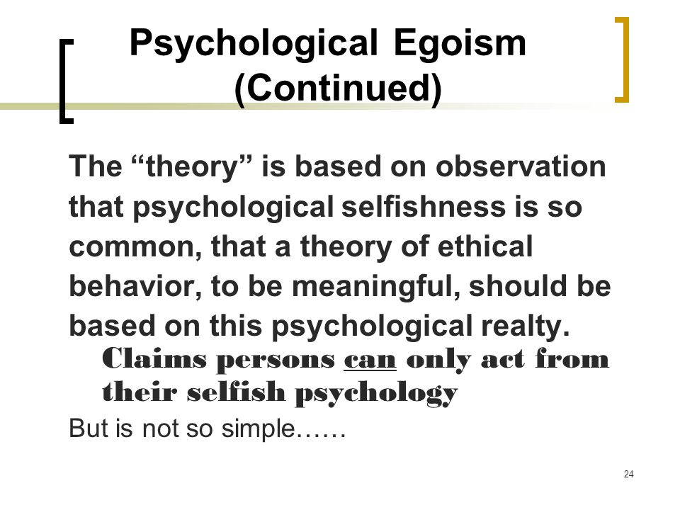 psychological egoism theory essay Psychological egoism is the theory that all our actions are basically motivated by self-interest it is a view endorsed by several philosophers, among them thomas hobbes and friedrich nietzsche, and has played a role in some game theory why think that all our actions are self-interested a self.
