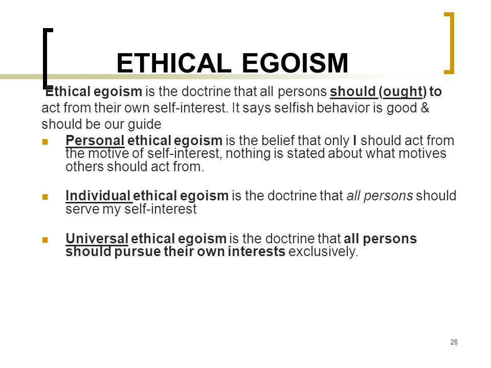 ETHICAL EGOISM Ethical egoism is the doctrine that all persons should (ought) to.