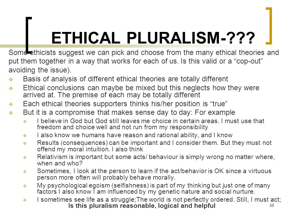 ETHICAL PLURALISM- Some ethicists suggest we can pick and choose from the many ethical theories and.
