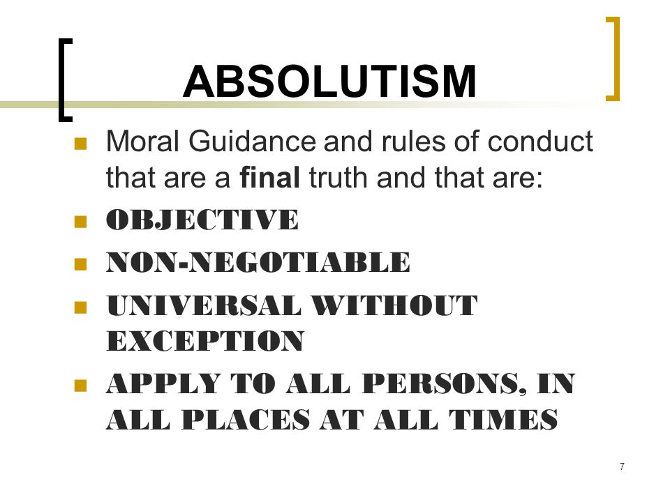 ABSOLUTISM Moral Guidance and rules of conduct that are a final truth and that are: OBJECTIVE. NON-NEGOTIABLE.