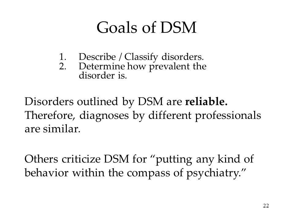 Goals of DSM Describe / Classify disorders. Determine how prevalent the disorder is.