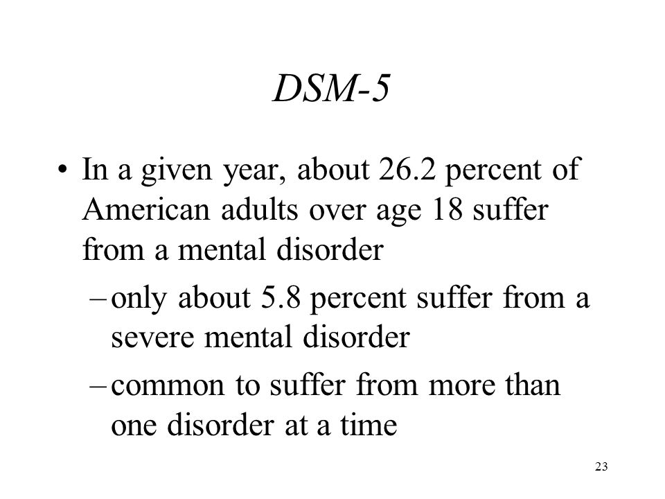 DSM-5 In a given year, about 26.2 percent of American adults over age 18 suffer from a mental disorder.