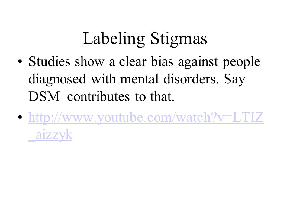 Labeling Stigmas Studies show a clear bias against people diagnosed with mental disorders. Say DSM contributes to that.