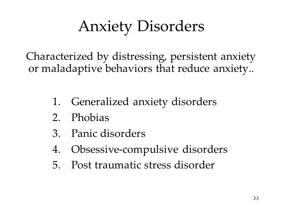 Anxiety Disorders Characterized by distressing, persistent anxiety or maladaptive behaviors that reduce anxiety..