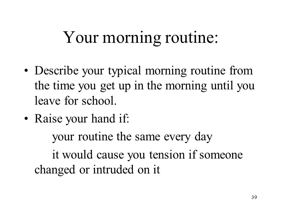 Your morning routine: Describe your typical morning routine from the time you get up in the morning until you leave for school.