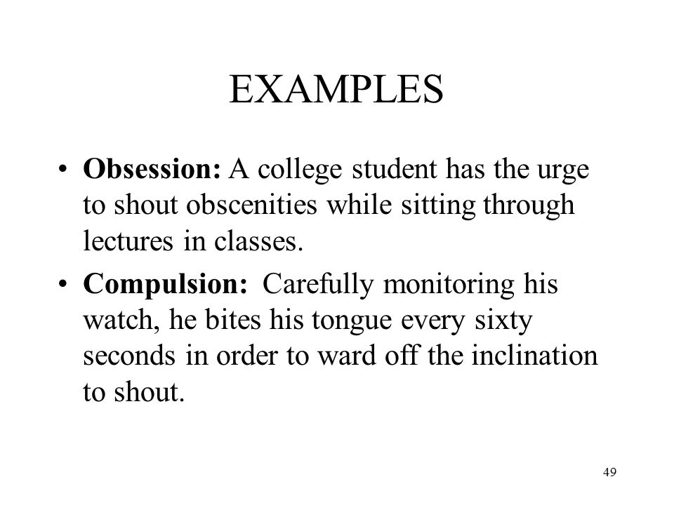 EXAMPLES Obsession: A college student has the urge to shout obscenities while sitting through lectures in classes.