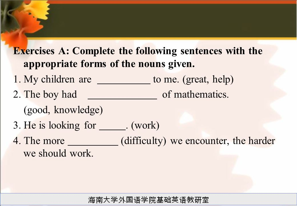 Exercises A: Complete the following sentences with the appropriate forms of the nouns given.