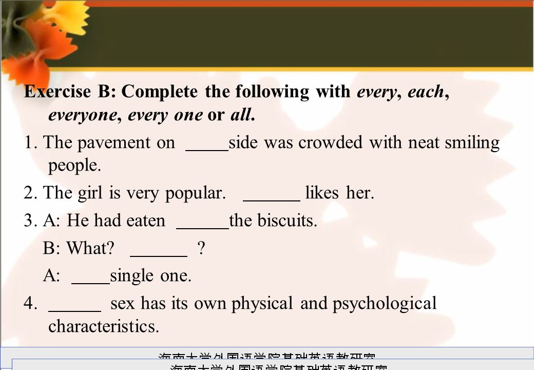 Exercise B: Complete the following with every, each, everyone, every one or all.