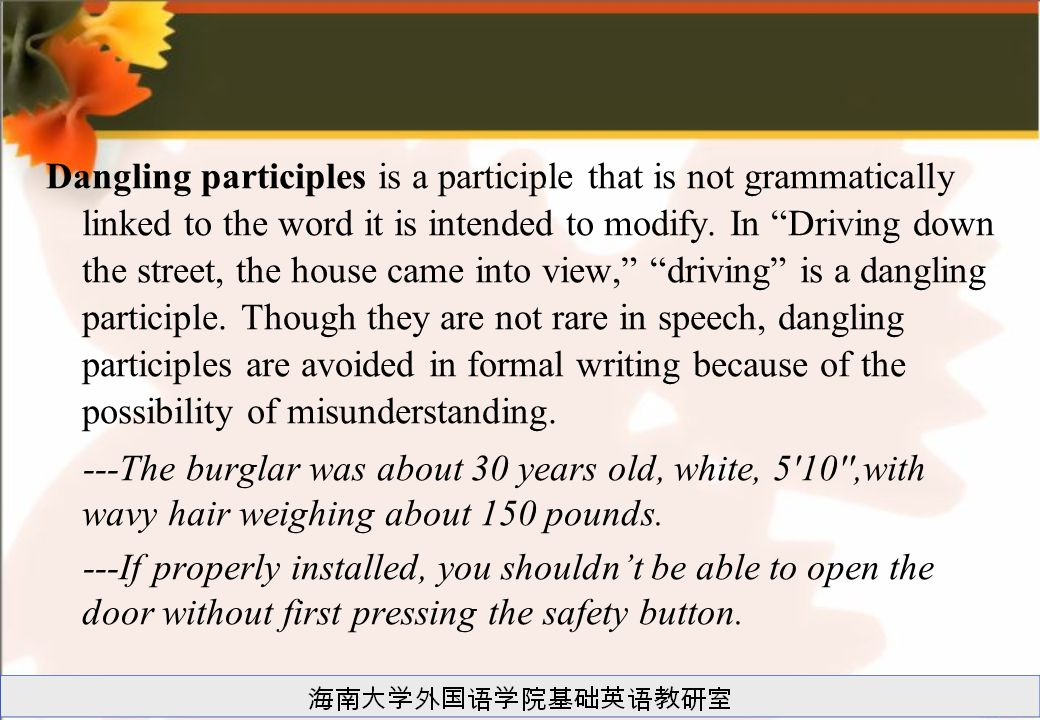 Dangling participles is a participle that is not grammatically linked to the word it is intended to modify. In Driving down the street, the house came into view, driving is a dangling participle. Though they are not rare in speech, dangling participles are avoided in formal writing because of the possibility of misunderstanding.