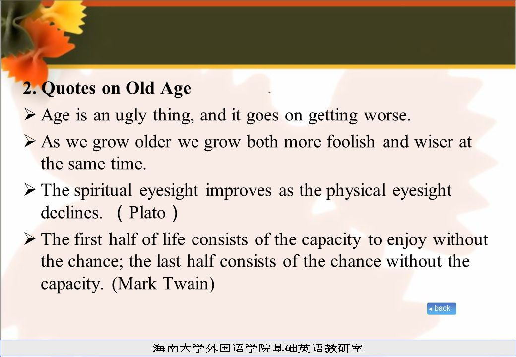 2. Quotes on Old Age Age is an ugly thing, and it goes on getting worse. As we grow older we grow both more foolish and wiser at the same time.