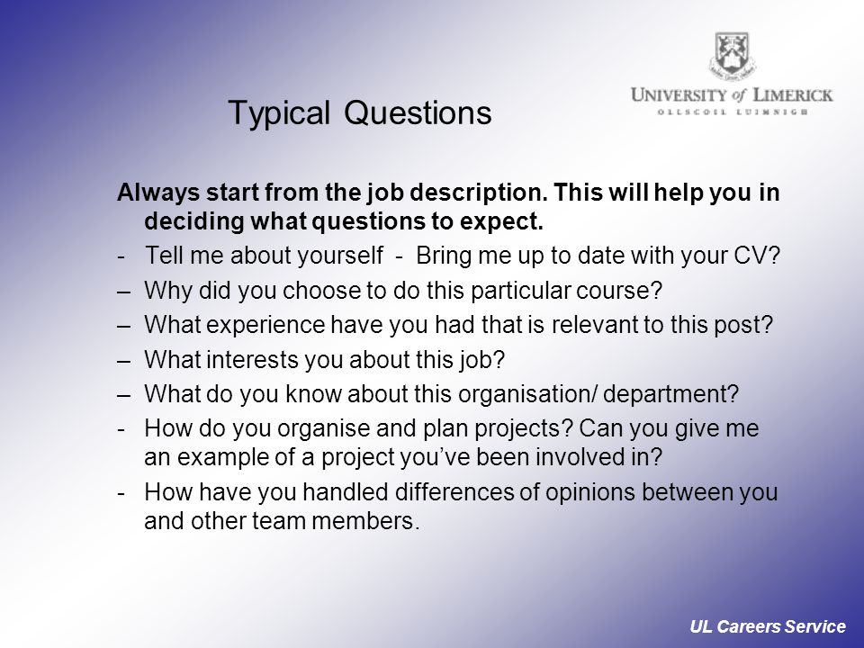 Typical Questions Always start from the job description. This will help you in deciding what questions to expect.