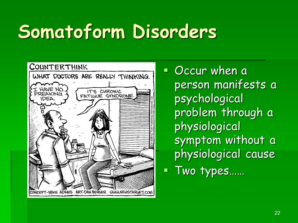 Somatoform Disorders Occur when a person manifests a psychological problem through a physiological symptom without a physiological cause.