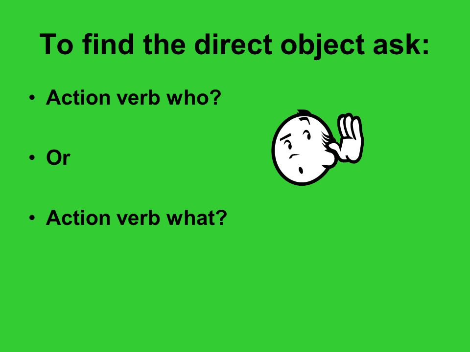 To find the direct object ask: