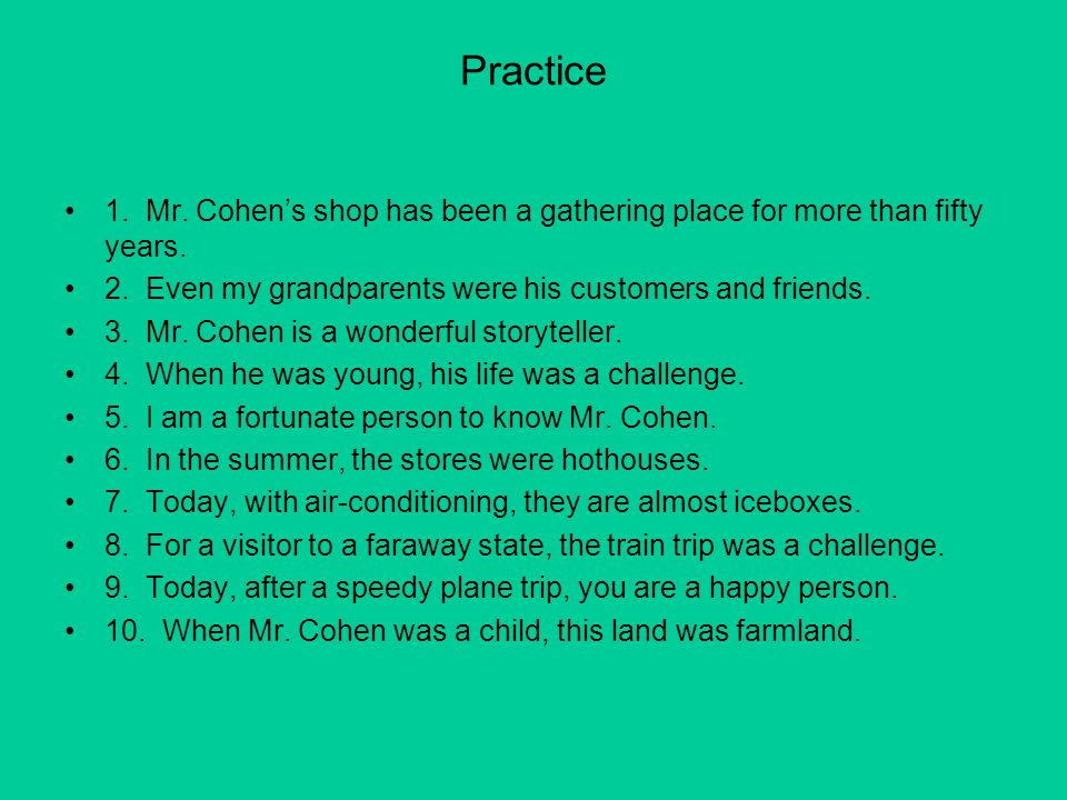 Practice 1. Mr. Cohen's shop has been a gathering place for more than fifty years. 2. Even my grandparents were his customers and friends.