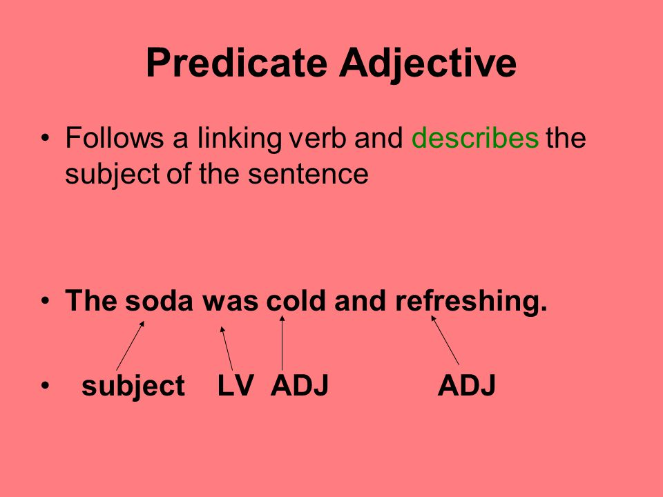 Predicate Adjective Follows a linking verb and describes the subject of the sentence. The soda was cold and refreshing.