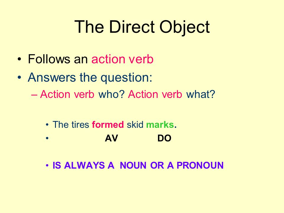 The Direct Object Follows an action verb Answers the question: