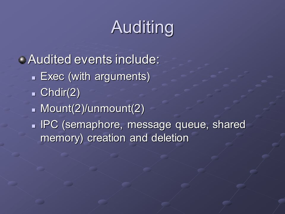 Auditing Audited events include: Exec (with arguments) Chdir(2)