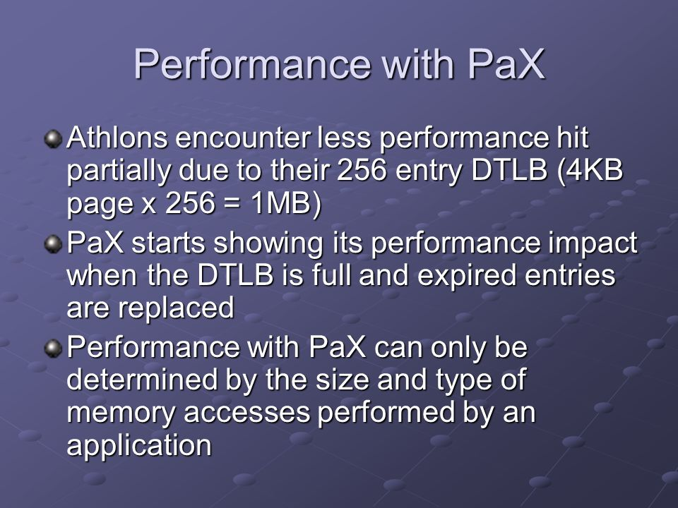 Performance with PaX Athlons encounter less performance hit partially due to their 256 entry DTLB (4KB page x 256 = 1MB)